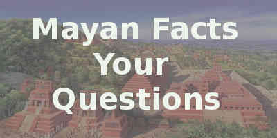 Mayan Facts Your Questions Answered